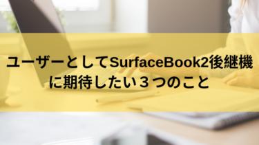 ユーザーとしてSurfaceBook2後継機に期待したい3つのこと