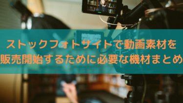 ストックフォトサイトで動画素材を販売開始するために必要な機材まとめ