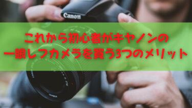 キヤノンの一眼レフカメラを買うメリットまとめ